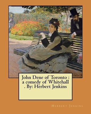 John Dene of Toronto: A Comedy of Whitehall . By: Herbert Jenkins - Jenkins, Herbert