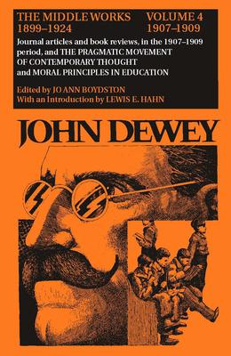 John Dewey: The Middle Works, 1899-1924, Volume 4: 1907-1909 - Dewey, John, and Boydston, Jo Ann (Editor), and Levine, Barbara, B.S., M.A. (Editor)