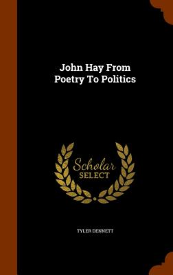 John Hay from Poetry to Politics - Dennett, Tyler