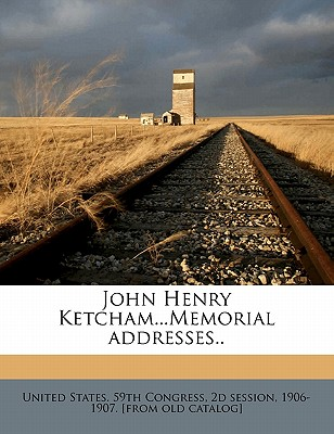 John Henry Ketcham...Memorial Addresses.. - United States 59th Congress, 2d Session (Creator)