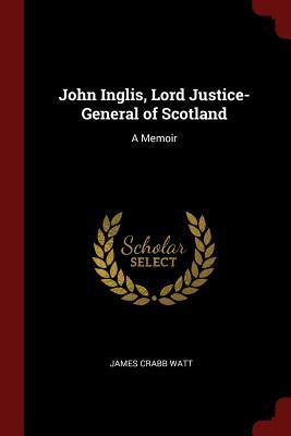 John Inglis, Lord Justice-General of Scotland: A Memoir - Watt, James Crabb