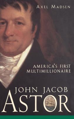 John Jacob Astor: America's First Multimillionaire - Madsen, Axel