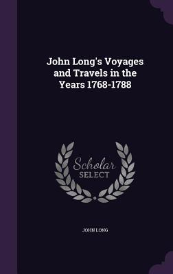 John Long's Voyages and Travels in the Years 1768-1788 - Long, John