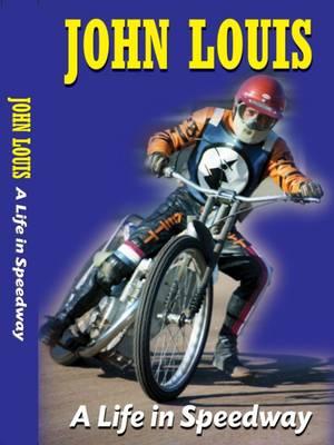 John Louis: A Life in Speedway - Louis, John
