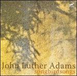 John Luther Adams: Songbirdsongs