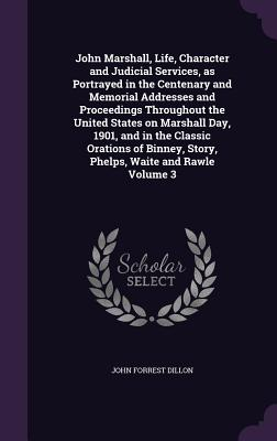 John Marshall, Life, Character and Judicial Services, as Portrayed in the Centenary and Memorial Addresses and Proceedings Throughout the United States on Marshall Day, 1901, and in the Classic Orations of Binney, Story, Phelps, Waite and Rawle Volume 3 - Dillon, John Forrest