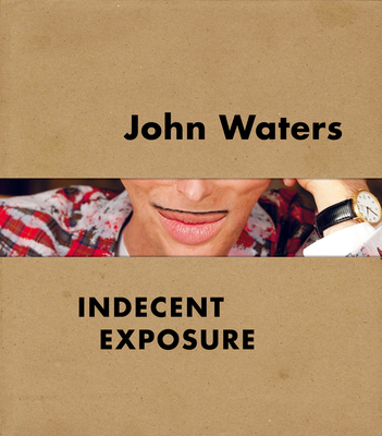 John Waters: Indecent Exposure - Hileman, Kristen, and Katz, Jonathan D. (Contributions by), and Storr, Robert (Contributions by)