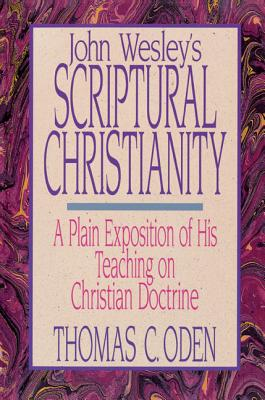 John Wesley's Scriptural Christianity: A Plain Exposition of His Teaching on Christian Doctrine - Oden, Thomas C, Dr.