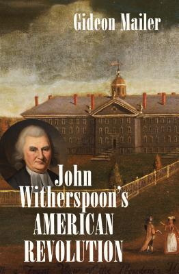 John Witherspoon's American Revolution: Enlightenment and Religion from the Creation of Britain to the Founding of the United States - Mailer, Gideon