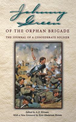 Johnny Green of the Orphan Brigade: The Journal of a Confederate Soldier - Green, Johnny, and Green, John Williams, and Kirwan, A D, Jr. (Editor)
