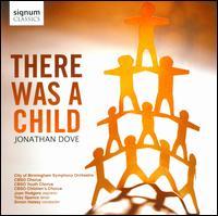 Jonathan Dove: There was a Child - CBSO Children's Chorus; Joan Rodgers (soprano); Toby Spence (tenor); City of Birmingham Symphony Chorus (choir, chorus);...