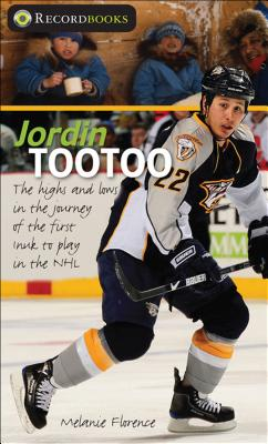 Jordin Tootoo: The Highs and Lows in the Journey of the First Inuit to Play in the NHL - Florence, Melanie