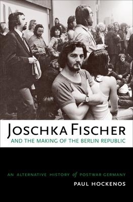 Joschka Fischer and the Making of the Berlin Republic: An Alternative History of Postwar Germany - Hockenos, Paul