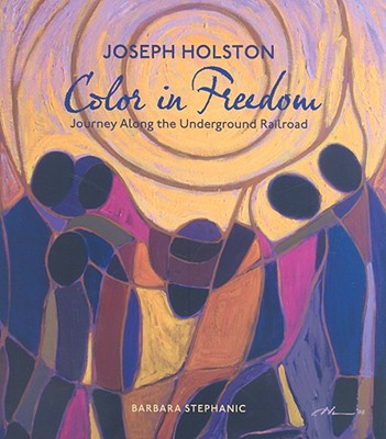 Joseph Holston: Color in Freedom: Journey Along the Underground Railroad - Stephanic, Barbara