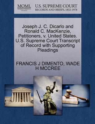 Joseph J. C. Dicarlo and Ronald C. MacKenzie, Petitioners, V. United States. U.S. Supreme Court Transcript of Record with Supporting Pleadings - Dimento, Francis J, and McCree, Wade H