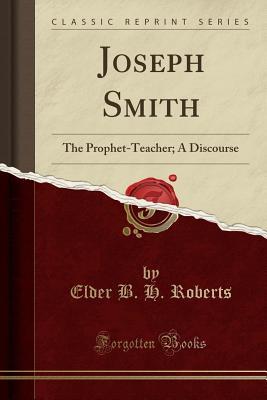 Joseph Smith: The Prophet-Teacher; A Discourse (Classic Reprint) - Roberts, Elder B H