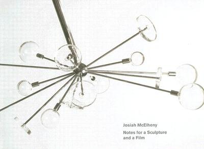 Josiah McElheny: Notes for a Sculpture and a Film - McElheny, Josiah (Text by), and Molesworth, Helen (Editor), and Geldin, Sherri (Foreword by)