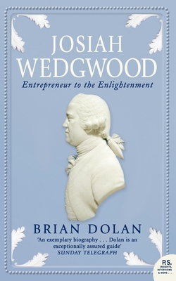 Josiah Wedgwood: Entrepreneur to the Enlightenment - Dolan, Brian