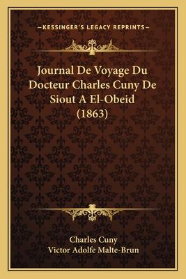 Journal de Voyage Du Docteur Charles CUNY de Siout a El-Obeid (1863) - Cuny, Charles, and Grupo de Los Diecis Eis
