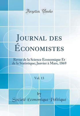 Journal Des ?Conomistes, Vol. 13: Revue de la Science ?Conomique Et de la Statistique; Janvier ? Mars, 1869 (Classic Reprint) - Politique, Societe Economique