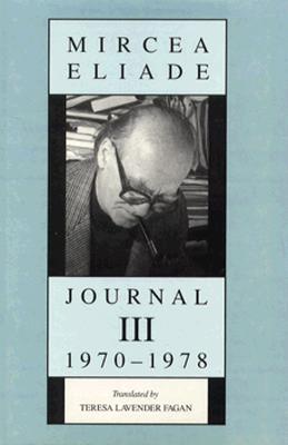 Journal III, 1970-1978 - Eliade, Mircea, and Fagan, Teresa Lavender (Translated by), and Fafan, Teresa Lavender (Translated by)