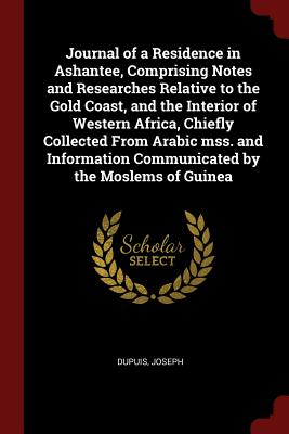 Journal of a Residence in Ashantee, Comprising Notes and Researches Relative to the Gold Coast, and the Interior of Western Africa, Chiefly Collected from Arabic Mss. and Information Communicated by the Moslems of Guinea - Dupuis, Joseph