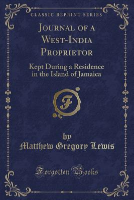 Journal of a West-India Proprietor: Kept During a Residence in the Island of Jamaica (Classic Reprint) - Lewis, Matthew Gregory