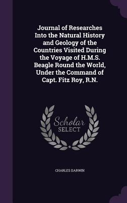 Journal of Researches Into the Natural History and Geology of the Countries Visited During the Voyage of H.M.S. Beagle Round the World, Under the Command of Capt. Fitz Roy, R.N. - Darwin, Charles, Professor