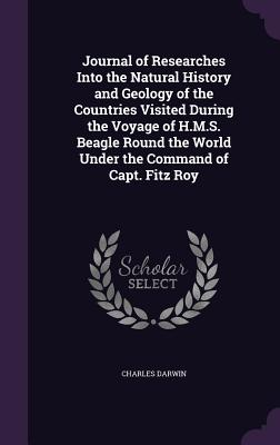 Journal of Researches Into the Natural History and Geology of the Countries Visited During the Voyage of H.M.S. Beagle Round the World Under the Command of Capt. Fitz Roy - Darwin, Charles, Professor
