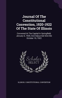 Journal of the Constitutional Convention, 1920-1922 of the State of Illinois: Convened at the Capital in Springfield, January 6, 1920, and Adjourned Sine Die October 10, 1922 - Convention, Illinois Constitutional