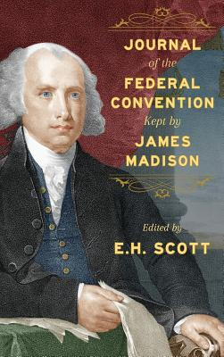 Journal of the Federal Convention Kept by James Madison - United States, and Madison, James, and Scott, E H (Editor)
