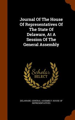 Journal of the House of Representatives of the State of Delaware, at a Session of the General Assembly - Delaware General Assembly House of Representatives (Creator)