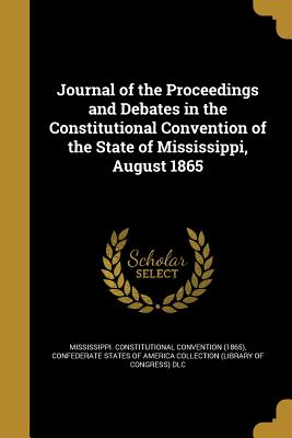 Journal of the Proceedings and Debates in the Constitutional Convention of the State of Mississippi, August 1865 - Mississippi Constitutional Convention ( (Creator), and Confederate States of America Collection (Creator)