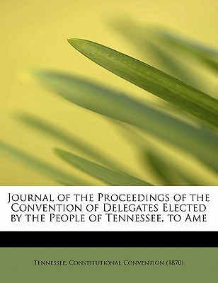 Journal of the Proceedings of the Convention of Delegates Elected by the People of Tennessee, to AME - Tennessee Constitutional Convention (18 (Creator)