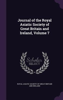 Journal of the Royal Asiatic Society of Great Britain and Ireland, Volume 7 - Royal Asiatic Society of Great Britain a (Creator)