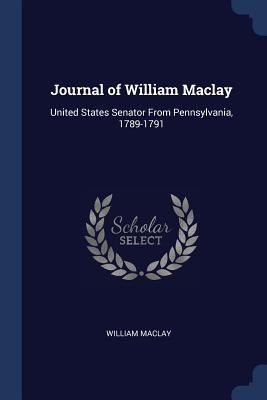 Journal of William Maclay: United States Senator from Pennsylvania, 1789-1791 - Maclay, William