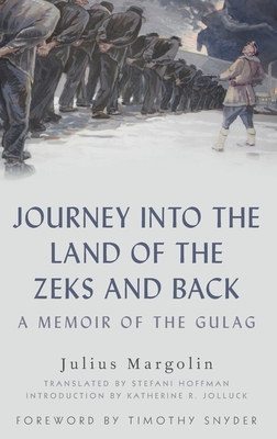 Journey Into the Land of the Zeks and Back: A Memoir of the Gulag - Margolin, Julius, and Hoffman, Stefani (Translated by), and Snyder, Timothy (Foreword by)