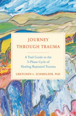 Journey Through Trauma: A Trail Guide to the 5-Phase Cycle of Healing Repeated Trauma - Schmelzer, Gretchen