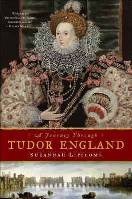 Journey Through Tudor England: Hampton Court Palace and the Tower of London to Stratford-upon-Avon and Thornbury Castle - Lipscomb, Suzannah