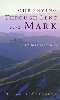 Journeying Through Lent with Mark - Weyrauch, Gregory