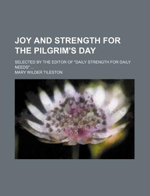 "Joy and Strength for the Pilgrim's Day; Selected by the Editor of ""Daily Strength for Daily Needs"" - Tileston, Mary"