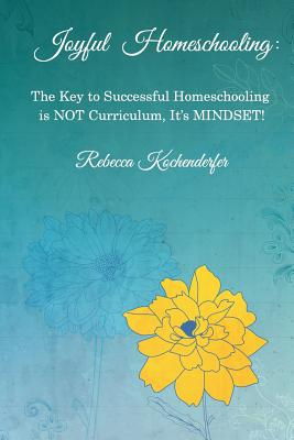 Joyful Homeschooling: The Secret to Successful Homeschooling Is Not Curriculum, It's Mindset! - Kochenderfer, Rebecca
