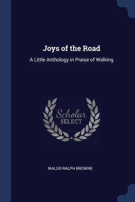 Joys of the Road: A Little Anthology in Praise of Walking - Browne, Waldo Ralph