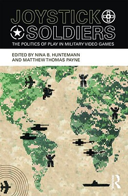 Joystick Soldiers: The Politics of Play in Military Video Games - Huntemann, Nina B (Editor), and Payne, Matthew Thomas (Editor)