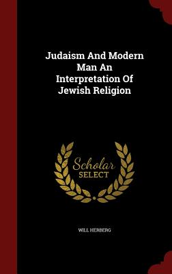 Judaism and Modern Man an Interpretation of Jewish Religion - Herberg, Will