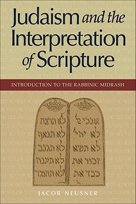 Judaism and the Interpretation of Scripture: Introduction to the Rabbinic Midrash - Neusner, Jacob, PhD