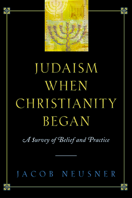 Judaism When Christianity Began: A Survey of Belief and Practice - Neusner, Jacob, PhD