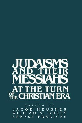 Judaisms and Their Messiahs at the Turn of the Christian Era - Neusner, Jacob, PhD (Editor), and Green, William Scott (Editor), and Frerichs, Ernest S (Editor)
