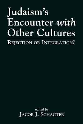 Judaism's Encounter with Other Cultures: Rejection or Integration? - Schacter, Jacob J, Dr. (Editor)