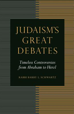 Judaism's Great Debates: Timeless Controversies from Abraham to Herzl - Schwartz, Barry L